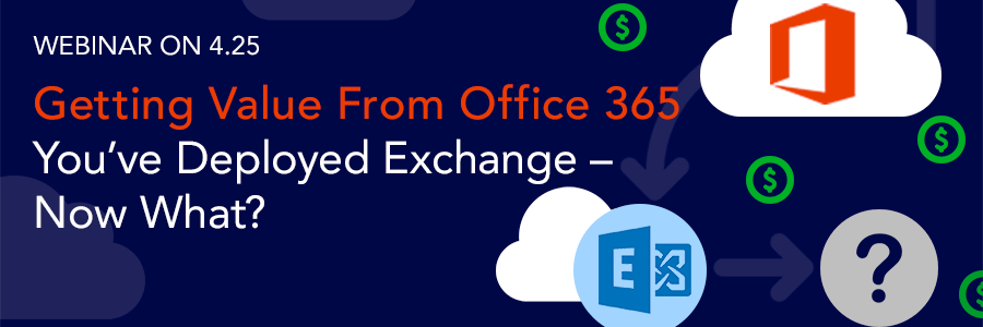 ON-DEMAND WEBINAR | Getting Value from Office 365:  You've deployed Exchange to the cloud – now what?