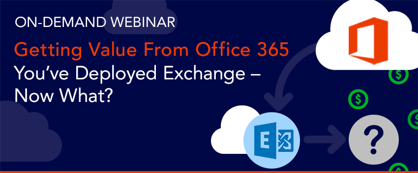 [On-Demand Webinar] Getting Value from Office 365: You've Deployed Exchange – Now What?