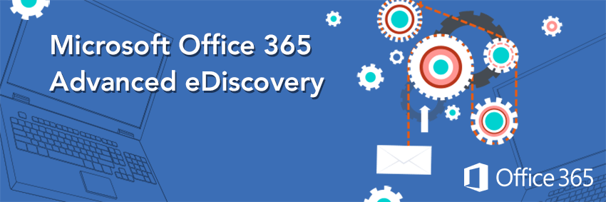 Microsoft Office 365 Advanced eDiscovery: Reducing the Challenges and Costs in Your Legal Proceedings