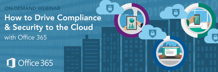 On-Demand Webinar | How to Drive Compliance & Security to the Cloud with Office 365