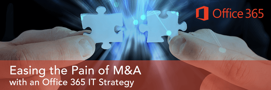 Easing the Pain of M&A with an Office 365 IT Strategy