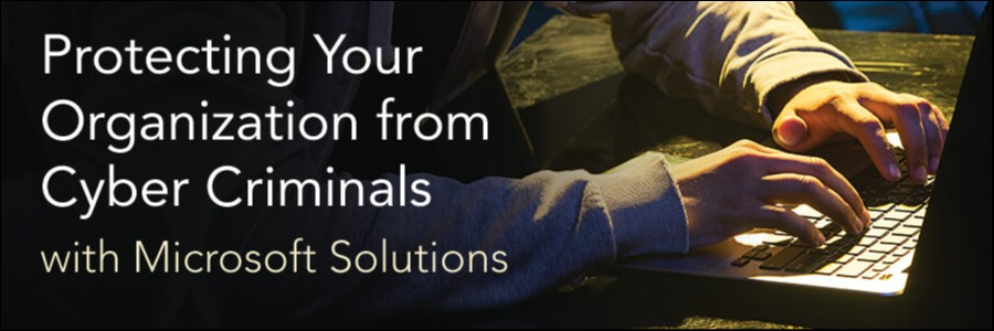 Protecting your Organization from Cyber Criminals with Microsoft Solutions