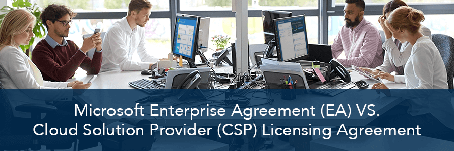 Microsoft Enterprise Agreement (EA) vs. Cloud Solution Provider (CSP)  - Knowing Which is Best for Your Organization