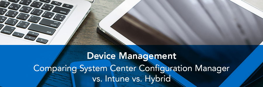 Device Management | Comparing System Center Configuration Manager vs. Intune vs. Hybrid