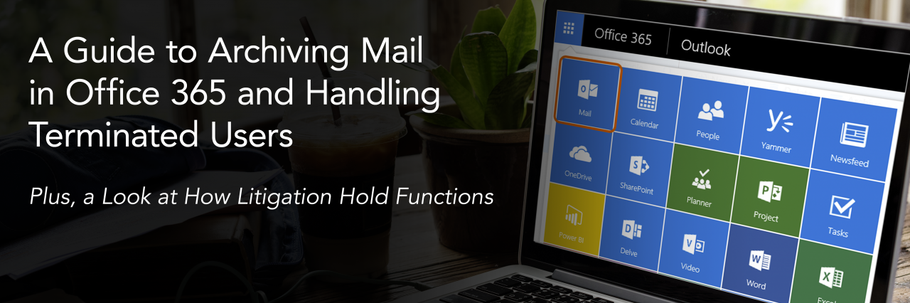 A Guide to Archiving Mail in Office 365 and Handling Terminated Users